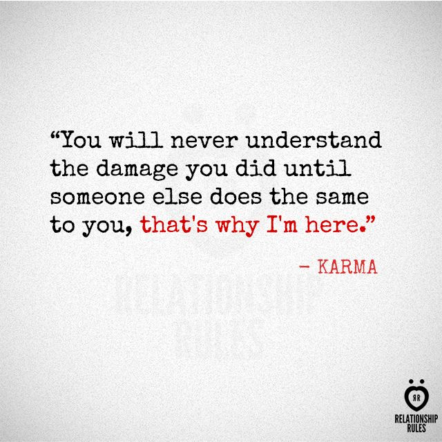 """You will never understand the damage you did until someone else does the same to you, that's why I'm here."" - Karma"