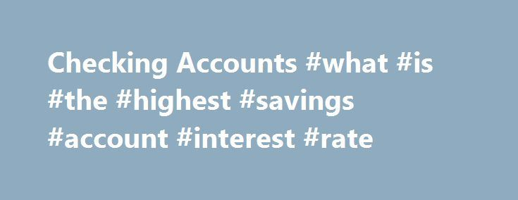 Checking Accounts #what #is #the #highest #savings #account #interest #rate http://savings.remmont.com/checking-accounts-what-is-the-highest-savings-account-interest-rate/  Online Banking Personal Checking Premium Interest Checking Keep a higher balance in your checking account?...