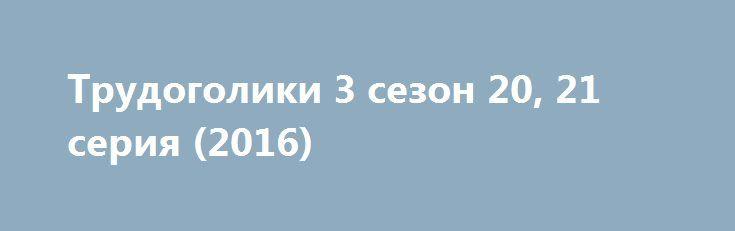 Трудоголики 3 сезон 20, 21 серия (2016) http://kinofak.net/publ/komedii/trudogoliki_3_sezon_20_21_serija_2016/7-1-0-5250  Ничего нового: современная скучная Америка, 3 друга, живущие под одной крышей съемного дома и работающие в одном офисе, где нет перспектив и начальница не может их уволить, потому что они умудряются выполнять свою работу в любом состоянии, ну, или мастерски создают видимость, а как иначе, если вчера, допустим, в среду, они выкурили килограмм марихуаны, выпили 5 литров…