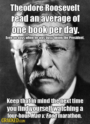 """Theodore Roosevelt read an average of one book per day, even on days when he was busy being the president. Keep that in mind the next time you find yourself watching a four-hour """"Man vs. Food"""" marathon."""