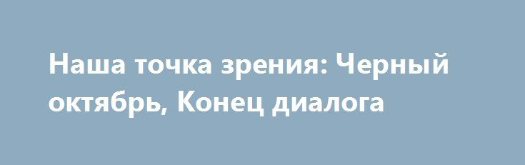 Наша точка зрения: Черный октябрь, Конец диалога http://rusdozor.ru/2016/10/04/nasha-tochka-zreniya-chernyj-oktyabr-konec-dialoga/  Наша точка зрения: Черный октябрь, Конец диалога