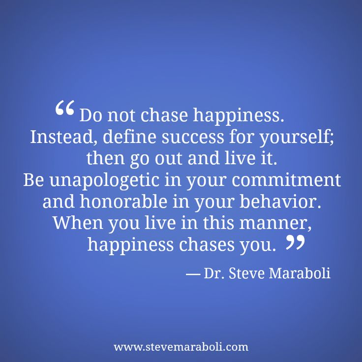 """""""Do not chase happiness. Instead, define success for yourself; then go out and live it. Be unapologetic in your commitment and honorable in your behavior. When you live in this manner, happiness chases you."""" - Steve Maraboli #quote"""