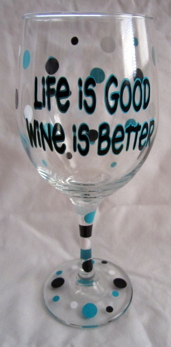 Life Is Good  Wine Is Better glass.   Buy glass paint at your local craft store and follow directions for any of these glasses posted. A good idea for wine tasting parties or other get-togethers (lots cheaper than purchasing)