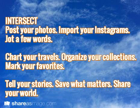 INTERSECT storytelling site Post your photos. Import your Instagrams. Jot a few words.   Chart your travels. Organize your collections. Mark your favorites.   Tell your stories. Save what matters. Share your world.