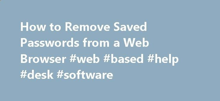 How to Remove Saved Passwords from a Web Browser #web #based #help #desk #software tablet.nef2.com/... # Help & Support How to Remove Saved Passwords from a Web Browser Storing your Onyen password for University sites in your Web browser's saved password list can expose the data it protects to anyone else who uses your computer, and possibly to others on the Internet. This can be a major issue especially for HIPAA departments or departments who access sensitive information. In order to...