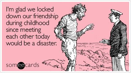 I'm glad we locked down our friendship during childhood since meeting each other today would be a disaster.: Childhood Friendship Quotes, Friends Forever, So True, Friendship E Cards, Funny Stuff, So Funny, New Friends, Friendship Ecards, True Stories