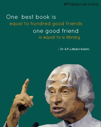 """One Best Book is equal to Hundred Good Friends, One Good Friend is equal to a Library."" -Dr. A.P.J. Abdul Kalam"