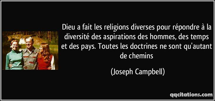 Dieu a fait les religions diverses pour répondre à la diversité des aspirations des hommes, des temps et des pays. Toutes les doctrines ne sont qu'autant de chemins - Joseph Campbell
