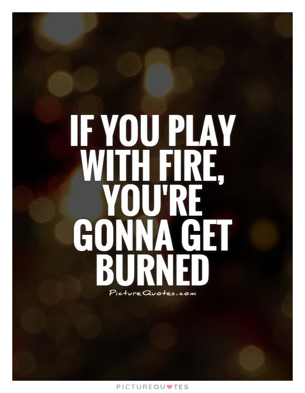 if+you+play+with+fire+you+will+get+burned | If you play with fire, you're gonna get burned Picture Quote #1