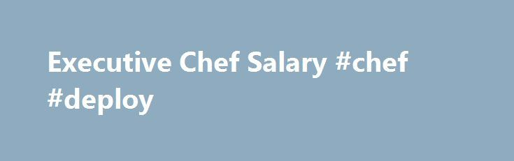 Executive Chef Salary #chef #deploy http://missouri.remmont.com/executive-chef-salary-chef-deploy/  # Executive Chef Salary This chart shows the most popular skills for this job and what effect each skill has on pay. Executive Chefs report using a deep pool of skills on the job. Fortunate workers who know Culinary can expect a significant pay bump, scoring salaries 40 percent above average. At the other end of the pay range are skills like Cost Accounting, cooking, and Order Inventory. Most…
