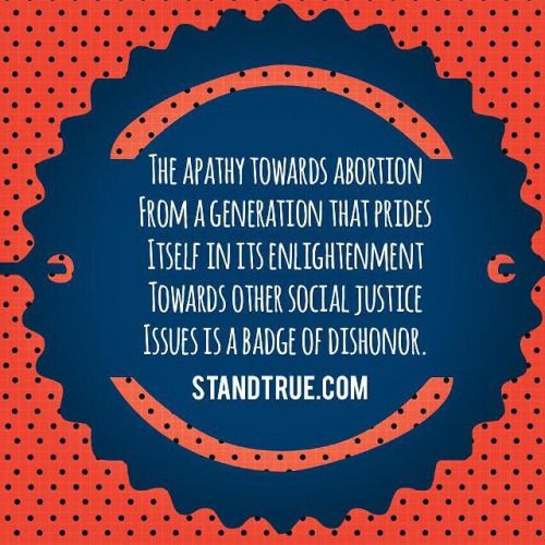 """""""The apathy towards abortion from a generation that prides itself in its enlightenment towards other social justice issues is a badge of dishonor"""""""