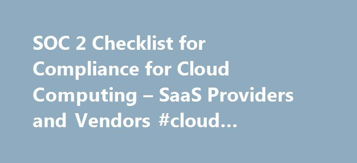SOC 2 Checklist for Compliance for Cloud Computing – SaaS Providers and Vendors #cloud #security #checklist http://bahamas.nef2.com/soc-2-checklist-for-compliance-for-cloud-computing-saas-providers-and-vendors-cloud-security-checklist/  # SOC 2 Checklist for Compliance | Cloud Computing SaaS Providers and Vendors Are you a cloud computing, SaaS, PaaS or IaaS provider and need to perform annual SOC 2 compliance audits assessments for your clients for ensuring security best practices are being…