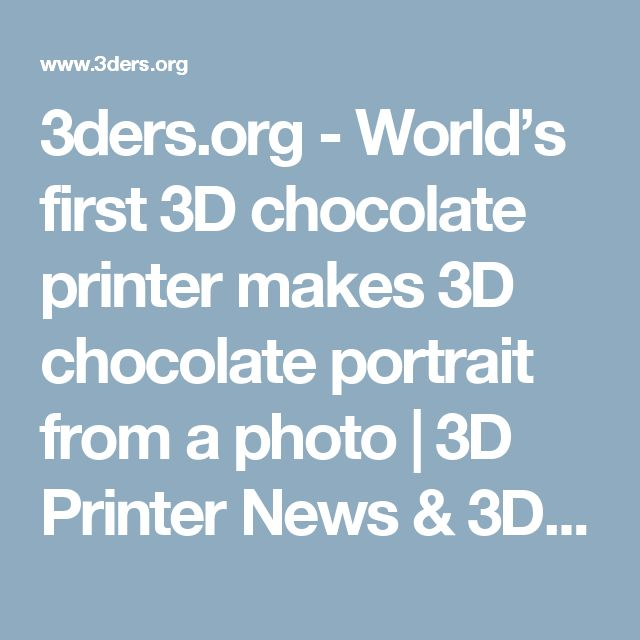 3ders.org - World's first 3D chocolate printer makes 3D chocolate portrait from a photo   3D Printer News & 3D Printing News