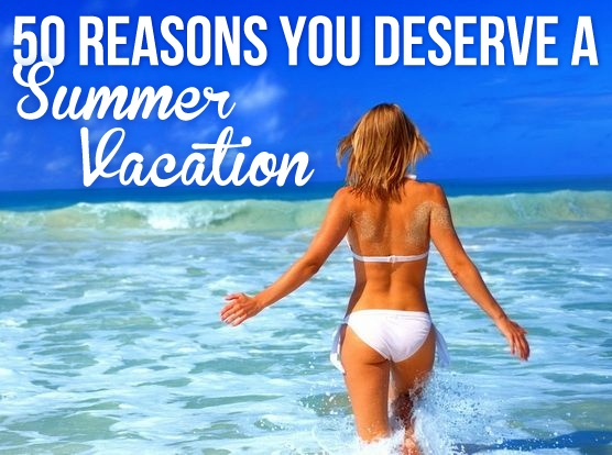 50 Reasons You Deserve A Summer Vacation