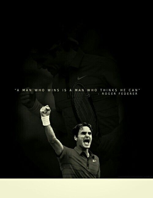 Roger Federer. 'A man who wins is a man who thinks he can'.