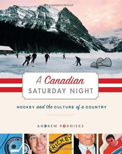 A Canadian Saturday Night: Hockey and the Culture of a Country, by Andrew Podnieks.