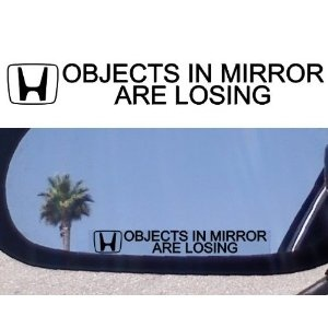 """ OBJECTS IN MIRROR ARE LOSING"""