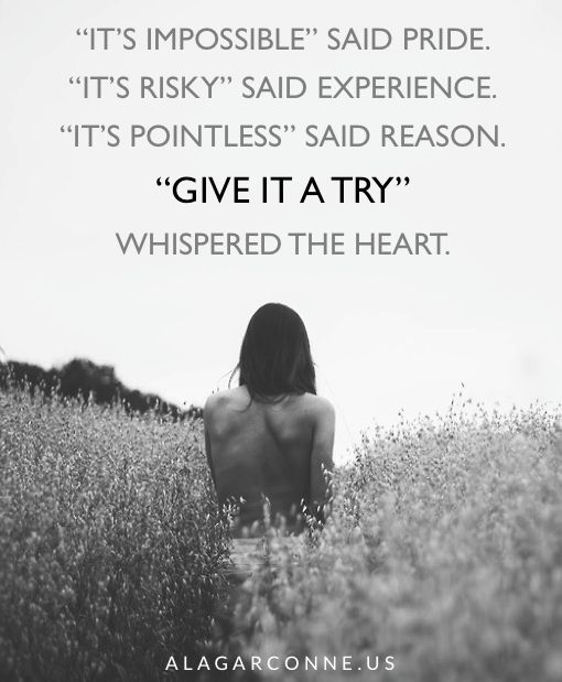 """""""it's impossible"""" said pride.  """"It's risky"""" said experience.  """"it's pointless"""" said reason.  """"Give it a try"""" whispered the heart. piper flusser   alagarconne.us   #inspirational #quotes #try"""