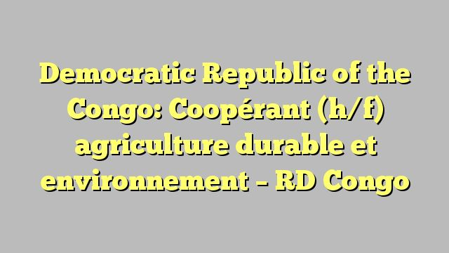 Democratic Republic of the Congo: Coopérant (h/f) agriculture durable et environnement - RD Congo