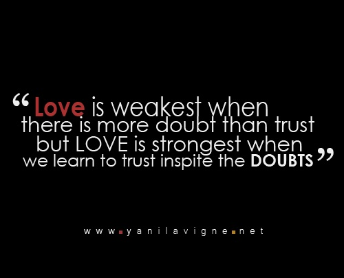 Love is weakest when there is more doubt than trust but LOVE