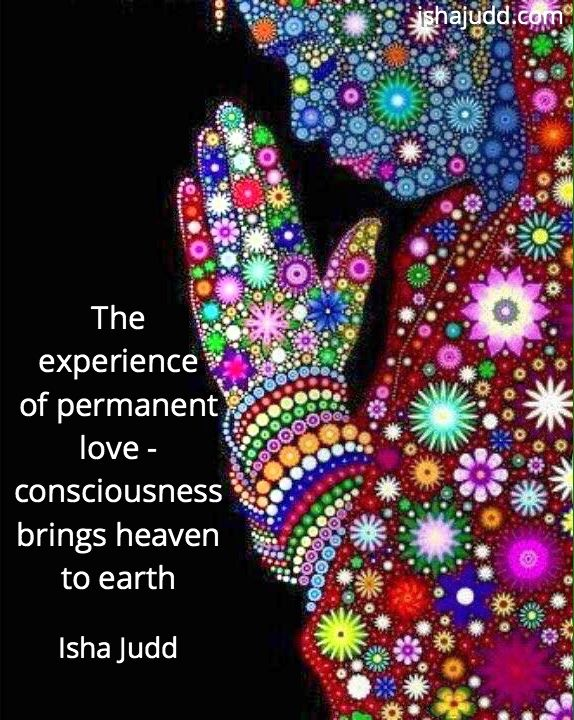 The experience of permanent love - consciousness brings heaven to earth. Isha Judd. Quotes