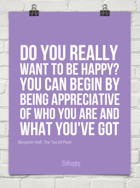 Do you really  want to be happy?  you can begin by  being appreciative  of who you are and  what you by Benjamin Hoff, The Tao Of Pooh #538