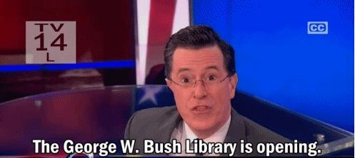 You may have heard the George W. Bush Presidential Library and Museum is opening today! HAHAHHAHAHAHAHAHAHAHAHA! moments that wont be in there