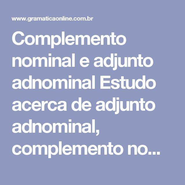 Complemento nominal e adjunto adnominal Estudo acerca de adjunto adnominal, complemento nominal, oração subordinada adjetiva restritiva, que é o adjunto adnominal representado por uma oração, e oração subordinada completiva nominal, que é o complemento nominal representado por uma oração.