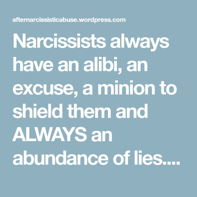 Narcissists always have an alibi, an excuse, a minion to shield them and ALWAYS an abundance of lies. Narcissists are not acting on ANY normal or real premise like love, care or sharing empathy – they create these scenarios because THEY WANT SOMETHING FROM PEOPLE. A Narcissist has no more regard for us than a person that steps on and squashes a poor bug that is minding its own bug business on the ground.