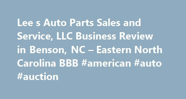 Lee s Auto Parts Sales and Service, LLC Business Review in Benson, NC – Eastern North Carolina BBB #american #auto #auction http://auto-car.nef2.com/lee-s-auto-parts-sales-and-service-llc-business-review-in-benson-nc-eastern-north-carolina-bbb-american-auto-auction/  #lee auto parts # Lee's Auto Parts Sales and Service, LLC BBB Accreditation Lee's Auto Parts Sales and Service, LLC is not BBB Accredited. Businesses are under no obligation to seek BBB accreditation, and some businesses are not…