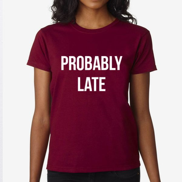 Probably Late | Quote, Slogan Illustration Personalised Unisex, Tumblr, Blog Fashion Drawing Funny, Hipster, Joke, Gift, Tee, T-Shirt, Top Men Women Ladies Boy Girl Summer Short Sleeve