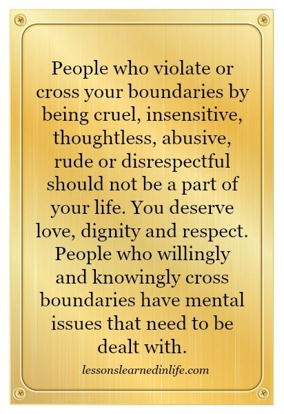 People who violate or cross your boundaries by being cruel, insensitive, thoughtless, abusive, rude or disrespectful should not be a part of your life. You deserve love, dignity & respect. People who willingly & knowingly cross boundaries have mental issues that need to be dealt with.