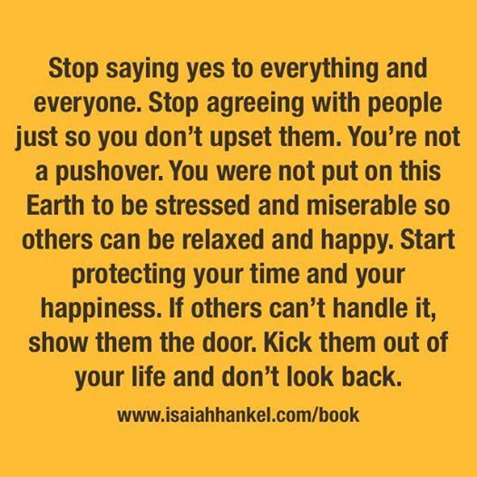 Stop saying yes to everything and everyone. Stop agreeing with people just so you don't upset them.  You're not a pushover. You were not put on this Earth to be stressed and miserable so others can be relaxed and happy (at your expense).  Start protecting your time and your happiness. If others can't handle it, show them the door. Kick them out of your life and don't look back.