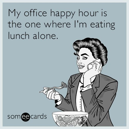 #Workplace: My office happy hour is the one where I'm eating lunch alone.