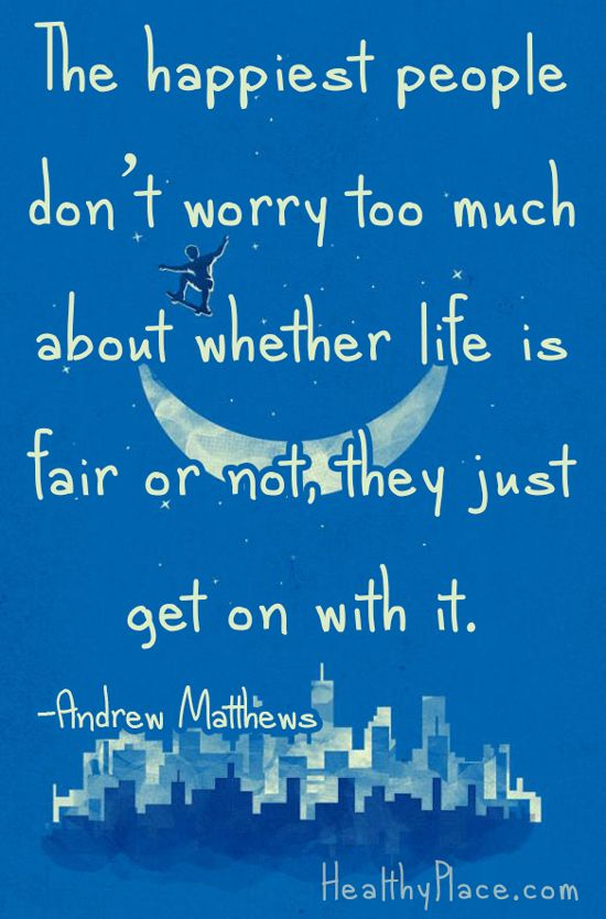Positive quote: The happiest people don't worry too much about whether life is fair or not, they just get on with it.    www.HealthyPlace.com