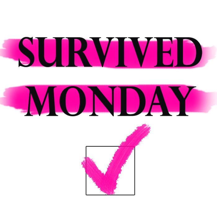 I've survived every Monday!