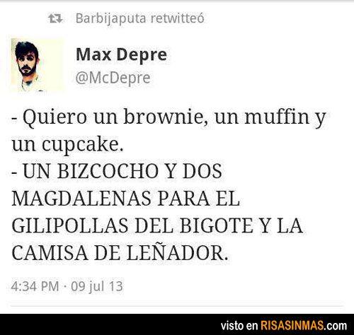 - Quiero un brownie, un muffin y un cupcake.- Un bizcocho y dos magdalenas para el gilipollas del bigote y la camisa de leñador.