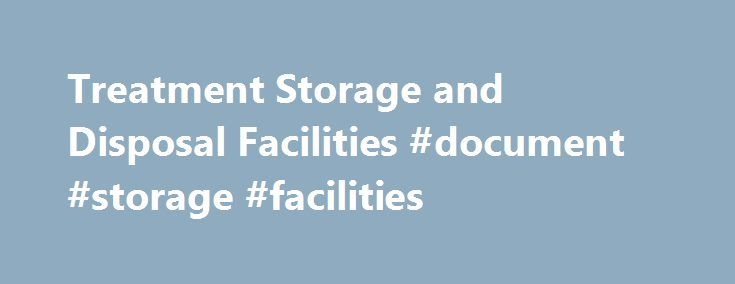 Treatment Storage and Disposal Facilities #document #storage #facilities http://rwanda.remmont.com/treatment-storage-and-disposal-facilities-document-storage-facilities/  # Treatment Storage and Disposal Facilities The final link in the cradle-to-grave concept is the treatment, storage, and disposal facility (TSDF) that follows the generator and transporter in the chain of waste management activities. The regulations pertaining to TSDFs are more stringent than those that apply to generators…