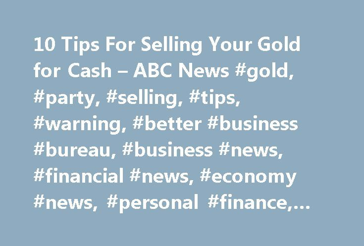 10 Tips For Selling Your Gold for Cash – ABC News #gold, #party, #selling, #tips, #warning, #better #business #bureau, #business #news, #financial #news, #economy #news, #personal #finance, #money #news http://commercial.remmont.com/10-tips-for-selling-your-gold-for-cash-abc-news-gold-party-selling-tips-warning-better-business-bureau-business-news-financial-news-economy-news-personal-finance-money-ne/  # Sections Shows Yahoo!-ABC News Network | 2017 ABC News Internet Ventures. All rights…
