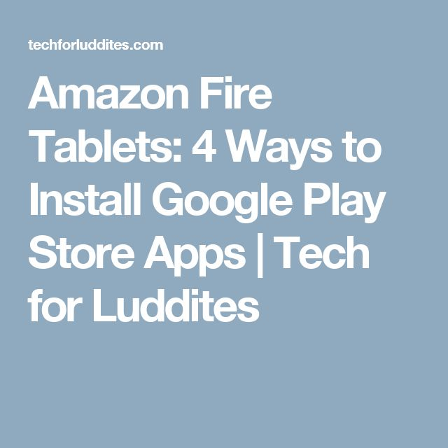 Amazon Fire Tablets: 4 Ways to Install Google Play Store Apps | Tech for Luddites