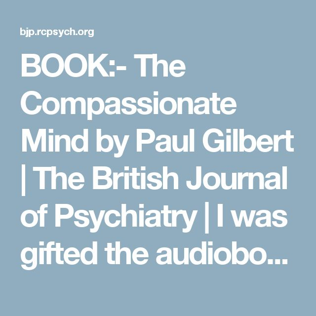 BOOK:- The Compassionate Mind by Paul Gilbert | The British Journal of Psychiatry | I was gifted the audiobook for this, spoken soothingly by the author. Can't recommend it enough!