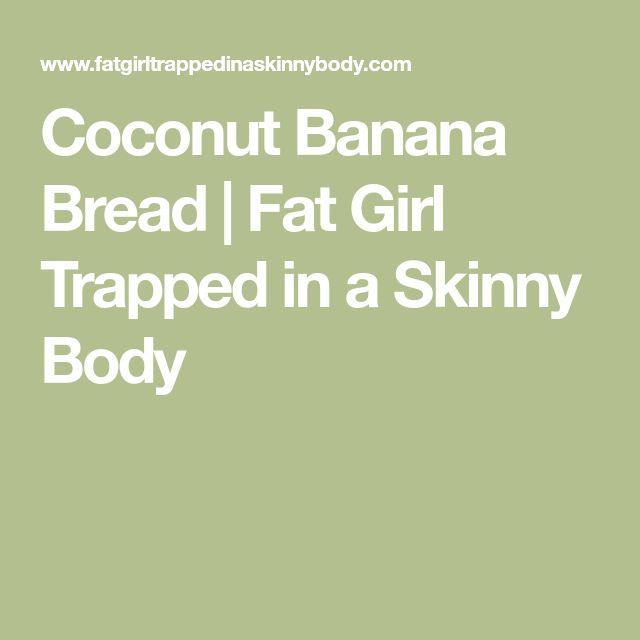 Coconut Banana Bread   Fat Girl Trapped in a Skinny Body