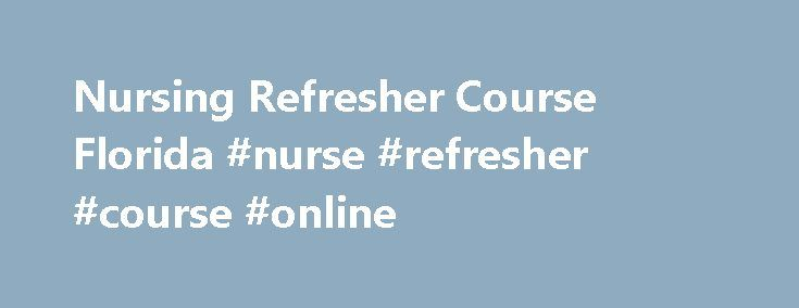 Nursing Refresher Course Florida #nurse #refresher #course #online http://riverside.remmont.com/nursing-refresher-course-florida-nurse-refresher-course-online/  # This Clinical Skills Hands On Nurse Refresher class is offered to nurses who have not practiced nursing for an extended period of time, or have been working in a field of nursing where they didn t utilize their hands-on clinical skills . The goal of this class is to update nurses knowledge and skill base, with a strong emphasis on…