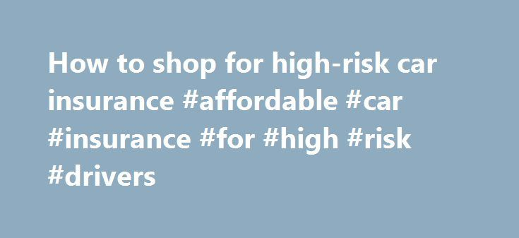 How to shop for high-risk car insurance #affordable #car #insurance #for #high #risk #drivers http://philippines.nef2.com/how-to-shop-for-high-risk-car-insurance-affordable-car-insurance-for-high-risk-drivers/  # High-risk car insurance: How to shop for it By Penny Gusner. Insure.com – Last updated: May 10, 2016 You may think you're pretty good behind the wheel. But if you rack up enough accidents, speeding tickets or even one serious infraction — such as driving under the influence of…