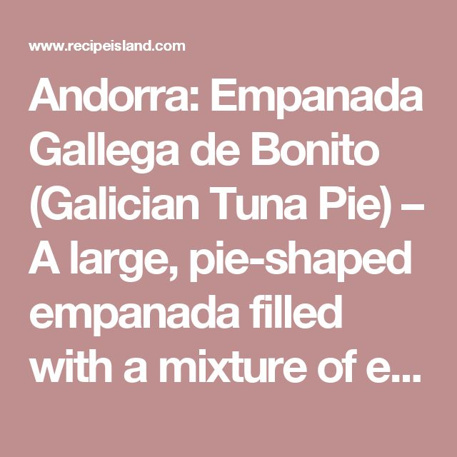 Andorra: Empanada Gallega de Bonito (Galician Tuna Pie) – A large, pie-shaped empanada filled with a mixture of either tuna, sardines or chorizo cooked with onions, bell peppers, tomatoes and hardboiled eggs, seasoned with smoky pimenton paprika. There are many recipes for Galician-style tuna empanadas out there. You can add other ingredients to the filling, such as green or black olives, raisins, or even cheese. « Members Social Network Online Community For Food
