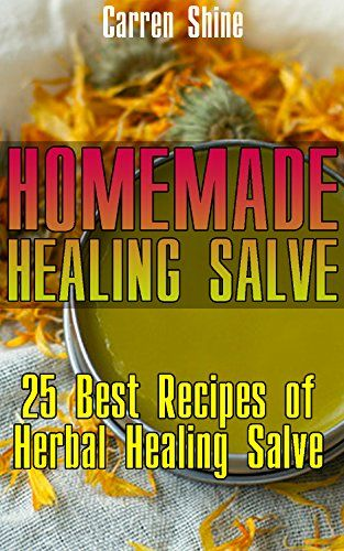 Homemade Healing Salve: 25 Best Recipes of Herbal Healing Salve: (Organic…