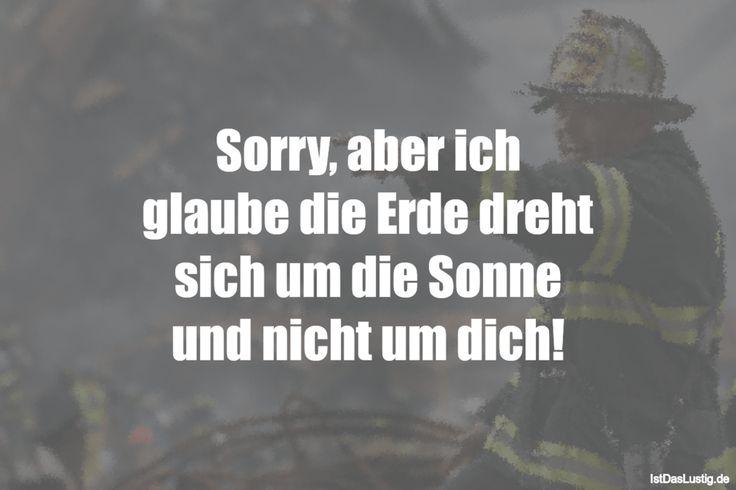 Sorry, aber ich glaube die Erde dreht sich um die Sonne und nicht um dich! ... gefunden auf https://www.istdaslustig.de/spruch/3602 #lustig #sprüche #fun #spass