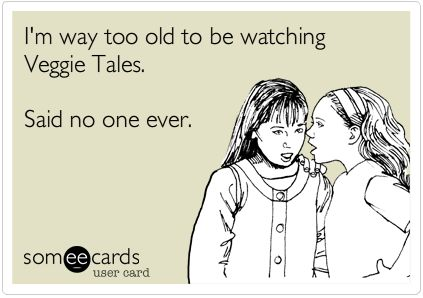 I am still an unashamed Veggie Tales fan :) True Story