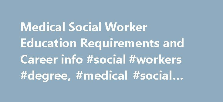 Medical Social Worker Education Requirements and Career info #social #workers #degree, #medical #social #worker http://canada.nef2.com/medical-social-worker-education-requirements-and-career-info-social-workers-degree-medical-social-worker/  # Medical Social Worker Education Requirements and Career Info Essential Information Medical social workers work with patients who must cope with chronic or terminal illness, such as Alzheimer's, cancer or AIDS. The social worker explains policies and…