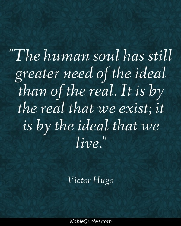 """The human soul has still greater need of the ideal than of the real. It is by…"